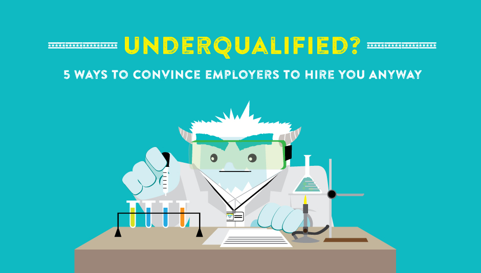 Underqualified? 5 Ways to Convince Employers to Hire You Anyway